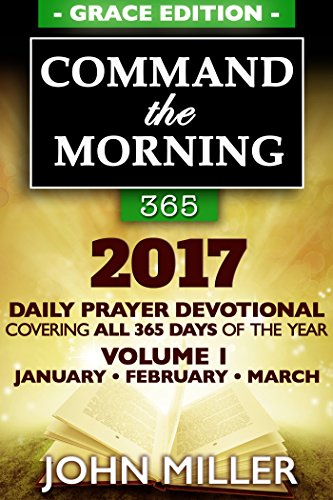Daily Devotional Prayer (Command the Morning 365: 2017 Daily Prayer Devotional (Grace Edition) - Volume 1 - January / February / March 2017 (Command the Morning 365 2017)