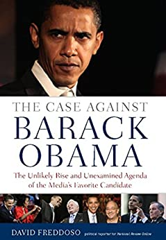 The Case Against Barack Obama: The Unlikely Rise and Unexamined Agenda of the Media's Favorite Candidate by [Freddoso, David]