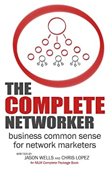The Complete Networker: Business Common Sense for Network Marketers by [Lopez, Chris, Wells, Jason]