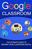 Google Classroom: The Ultimate Guide To Making Your Classroom Digital (2017 Updated User Guide, Google Drive, Google Apps,Google Guide,  tips and tricks)