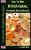 How To Bake British Cakes, Crumpets, Buns  and  Biscuits (Authentic English Recipes) (Volume 9)