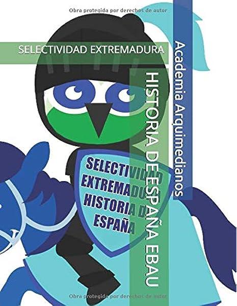 HISTORIA DE ESPAÑA EBAU: SELECTIVIDAD EXTREMADURA: Amazon.es: Arquimedianos, Academia, Prieto Fernández, Vanessa: Libros
