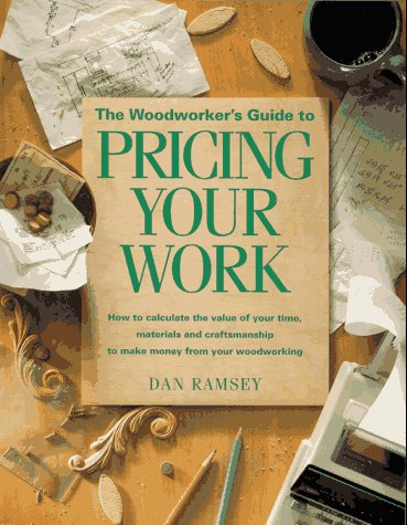 The Woodworker's Guide to Pricing Your Work: How to Calculate the Value of Your Time, Materials and Craftsmanship to Make Money from Your Woodworking