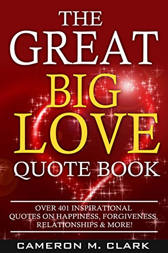 The Great Big Love Quote Book: Over 401 Inspirational Quotes on Happiness, Forgiveness, Relationships & More! (The Great Big Quote Books Book 2)