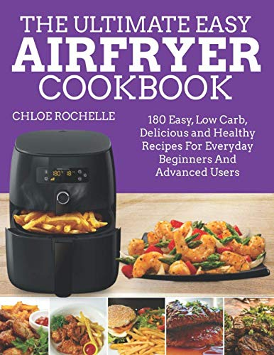 The Ultimate Easy Airfryer Cookbook: 180 Easy, Low Carb, Delicious and Healthy Recipes For Everyday Beginners And Advanced Users