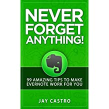 Never Forget Anything!: 99 Amazing Tips to Make Evernote work for you