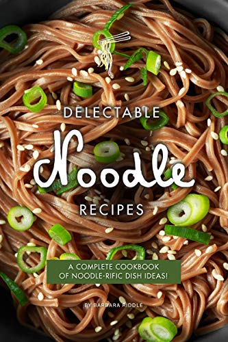 Delectable Noodle Recipes: A Complete Cookbook of Noodle-rific Dish Ideas! by [Riddle, Barbara]