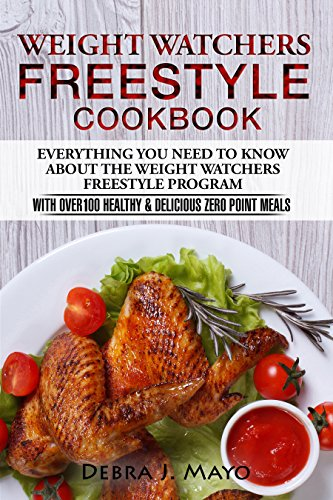 Weight Watchers Freestyle Cookbook: Everything You Need to Know About the Weight Watchers Freestyle Program - With Over 100 Healthy & Delicious Zero Point Meals by Debra  J. Mayo