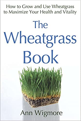 The Wheatgrass Book: How to Grow and Use Wheatgrass to Maximize Your Health and Vitality mobi downlo