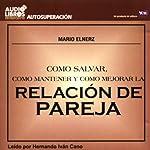 Como Salvar, Como Mantener, y Como Mejorar la Relacion de Pareja (Texto Completo) | Mario Elnerz