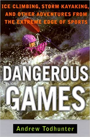 Book Dangerous Games: Ice Climbing, Storm Kayaking, and Other Adventures from the Extreme Edge of Sports