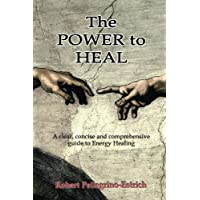The Power to Heal: A Clear, Concise and Comprehensive Guide to Energy Healing