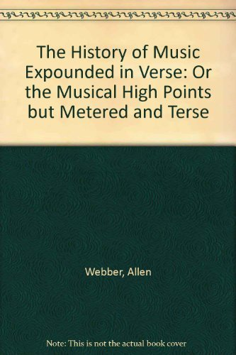 The History of Music Expounded in Verse (or The Musical High Points, but Metered, and Terse) 2nd edition by WEBBER ALLEN (2011) Paperback ebook