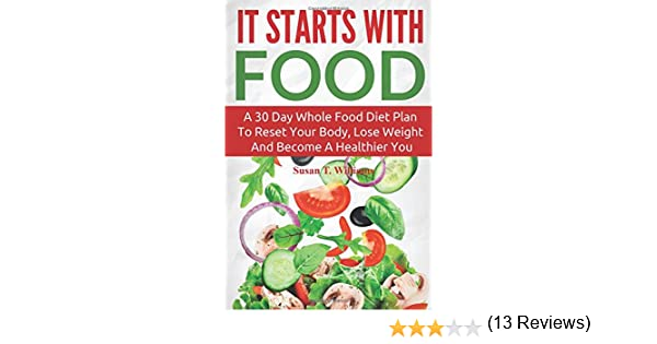 It Starts With Food: A 30 Day Diet Plan To Reset Your Body, Lose Weight And  Become A Healthier You: Susan T. Williams: 9781519301529: Amazon.com: Books