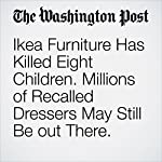 Ikea Furniture Has Killed Eight Children. Millions of Recalled Dressers May Still Be out There. | Eli Rosenberg