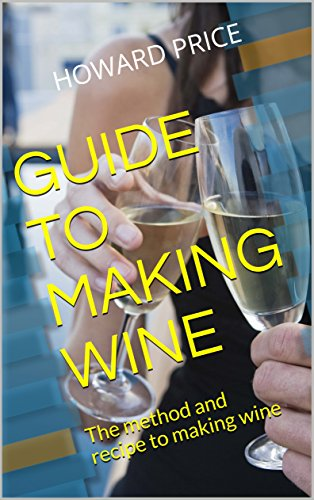 GUIDE TO MAKING WINE: The method and recipe to making wine by Howard Price