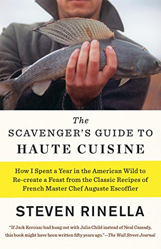 The Scavenger's Guide to Haute Cuisine: How I Spent a Year in the American Wild to Re-create a Feast from the Classic Recipes of French Master Chef Auguste Escoffier by Steven Rinella