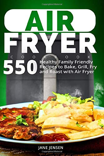 Air Fryer Cookbook  550 Healthy Family Friendly Recipes To Bake Grill Fry And Roast With Air Fryer