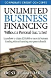 Unlimited Business Financing: Learn How To Obtain $250,000 Or More In Business Funding Without Harming Your Personal Credit