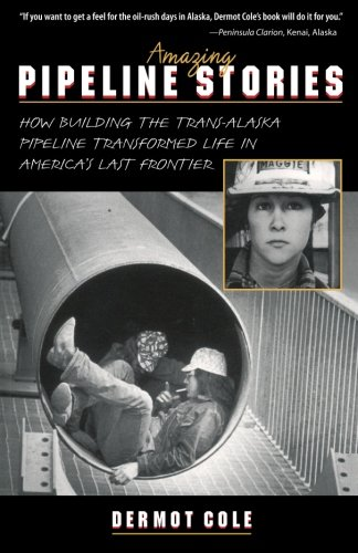 Amazing Pipeline Stories: How Building the Trans-Alaska Pipeline Transformed Life in America's Last -