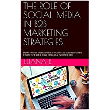 THE ROLE OF SOCIAL MEDIA IN B2B MARKETING STRATEGIES: Do the intrinsic characteristics of business-to-business markets influence the use of social media as a marketing tool?