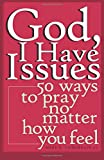 God, I Have Issues: 50 Ways to Pray, No Matter How You Feel