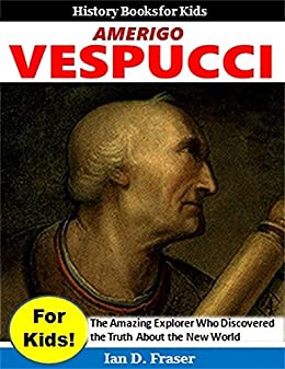 Amerigo Vespucci for Kids!: The Amazing Explorer Who Discovered the Truth About the New World (History Books for Kids)