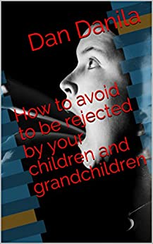 How to avoid to be rejected by your children and grandchildren by [Danila, Dan]