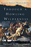 Front cover for the book Through a Howling Wilderness: Benedict Arnold's March to Quebec, 1775 by Thomas A. Desjardin