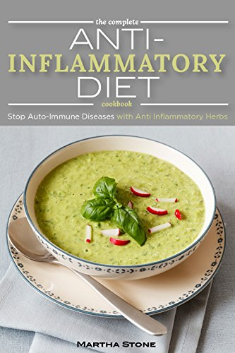 The Complete Anti Inflammatory Diet Cookbook: Stop Auto-Immune Diseases with Anti Inflammatory Herbs - Anti Inflammatory Smoothie, Breakfast, Lunch and Dinner Recipes