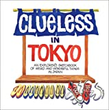 Clueless in Tokyo: Explorer's Sketchbook of Weird and Wonderful Things in Japan: Explorer's Notebook of Weird and Wonderful Things in Japan