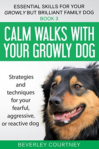Calm walks with your Growly Dog: Book 3 Strategies and techniques for your fearful, aggressive, or reactive dog (Essential Skills for your Growly but Brilliant Family Dog) (Dog Training For Aggressive Dogs)