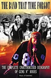 The Guns N' Roses: Band That Time Forgot: The Complete Unauthorised Biography of Guns N' Roses: The Band That Time Forgot