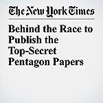 Behind the Race to Publish the Top-Secret Pentagon Papers | Niraj Chokshi