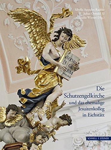 Die Schutzengelkirche und das ehemalige Jesuitenkolleg in Eichstätt (Jesuitica, Band 16)