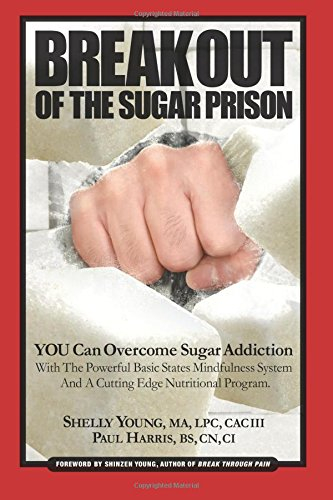 Read Online Break Out Of The Sugar Prison: You Can Overcome Sugar Addiction With The Powerful Basic States Mindfulness System and A Cutting Edge Nutritional Program pdf