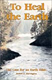 To Heal the Earth, Robert F. Harrington, 0888392427