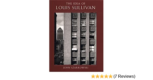 The idea of Louis Sullivan by John Szarkowski with an introduction by Terence Riley