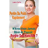 Perdre du Poids Rapidement: N'Avez-Vous Jamais Rêvé de Pouvoir Perdre Des Hanches ? (recettes minceur,maigrir et rester svelte en marchant,minceur,maigrir cuisses,ventre plat) (French Edition)