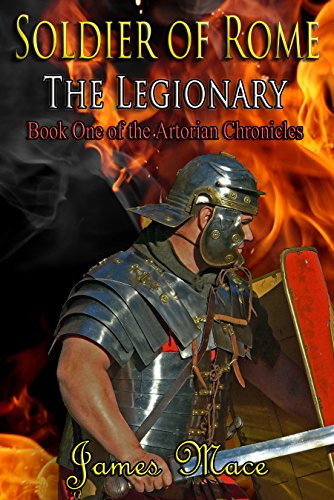 Book: Soldier of Rome - The Legionary (The Artorian Chronicles Book 1) by James Mace