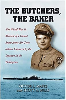 BUTCHERS, THE BAKER: The World War II Memoir of a United States Army Air Corps Soldier Captured by the Japanese In.