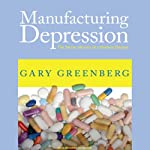 Manufacturing Depression: The Secret History of a Modern Disease | Gary Greenberg