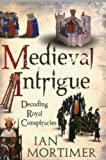 Medieval Intrigue : Decoding Royal Conspiracies, Mortimer, Ian, 1441102698