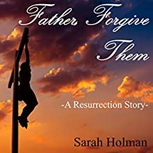 Father Forgive Them: A Resurrection Story Audiobook by Sarah Holman Narrated by Daniel Colt