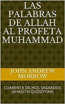 LAS PALABRAS DE ALLAH AL PROFETA MUHAMMAD: CUARENTA DICHOS SAGRADOS (AHADITH QUDSIYYAH) (Spanish Edition) by [Morrow, John Andrew]