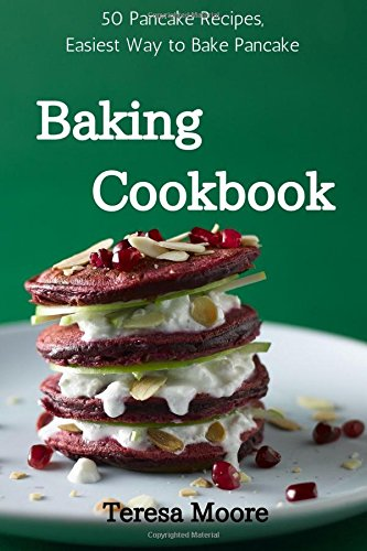 Baking Cookbook: 50 Pancake Recipes, Easiest Way to Bake Pancake (Healthy Food) by Teresa Moore