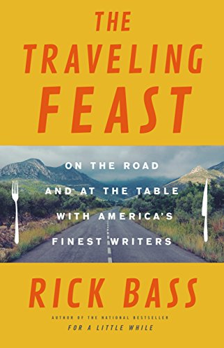 The Traveling Feast: On the Road and at the Table with My Heroes by Rick Bass