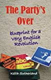 The Party's Over : Blueprint for a Very English Revolution, Sutherland, Keith, 0907845517