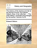 The History of the Decline and Fall of the Roman Empire by Edward Gibbon, Esq in Six Volumes the Sixth Edition, Corrected and Enlarged By, Edward Gibbon, 1170711618