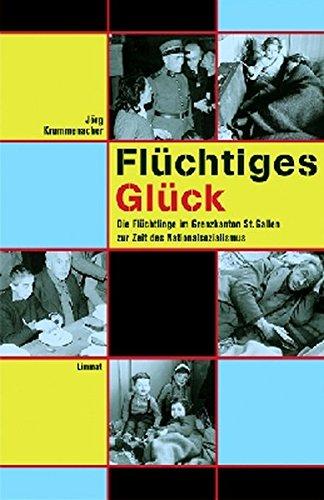 Flüchtiges Glück: Die Flüchtlinge im Grenzkanton St. Gallen zur Zeit des Nationalsozialismus